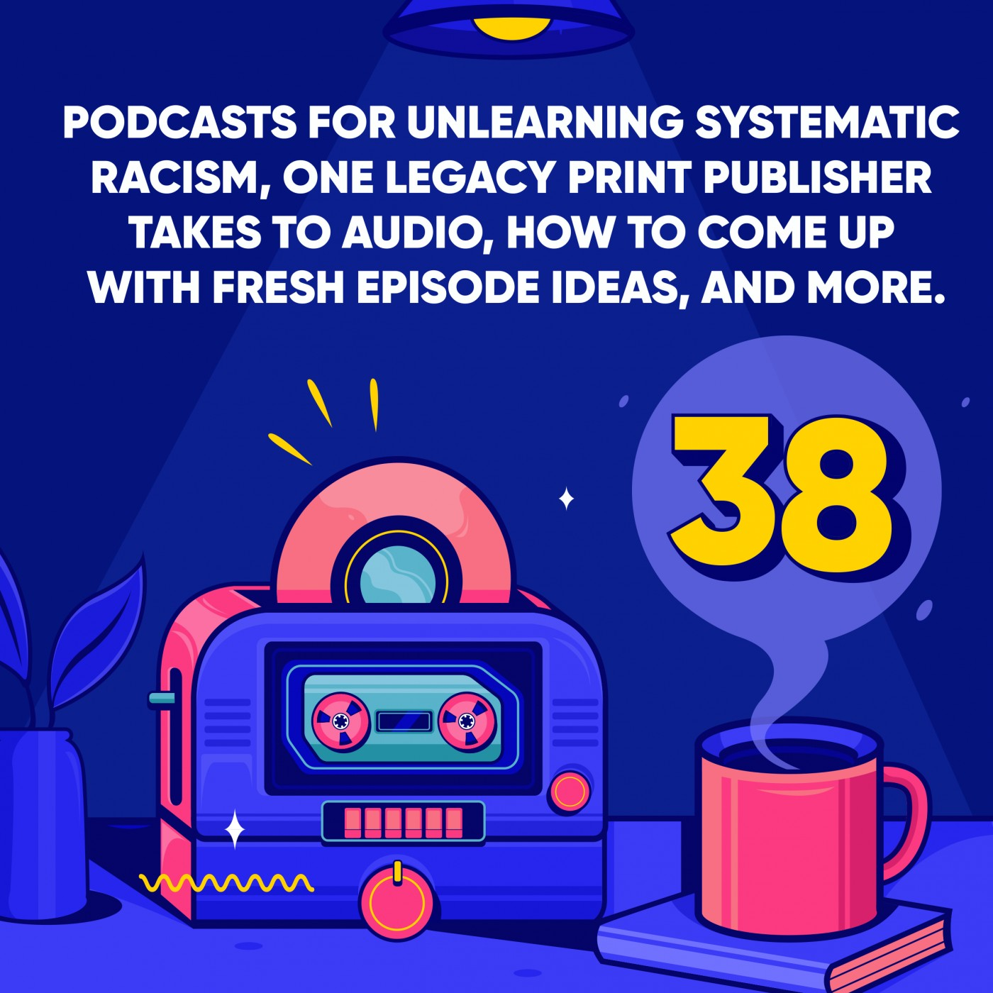 Podcasts for unlearning systematic racism, one legacy print publisher takes to audio, how to come up with fresh episode ideas, and more.