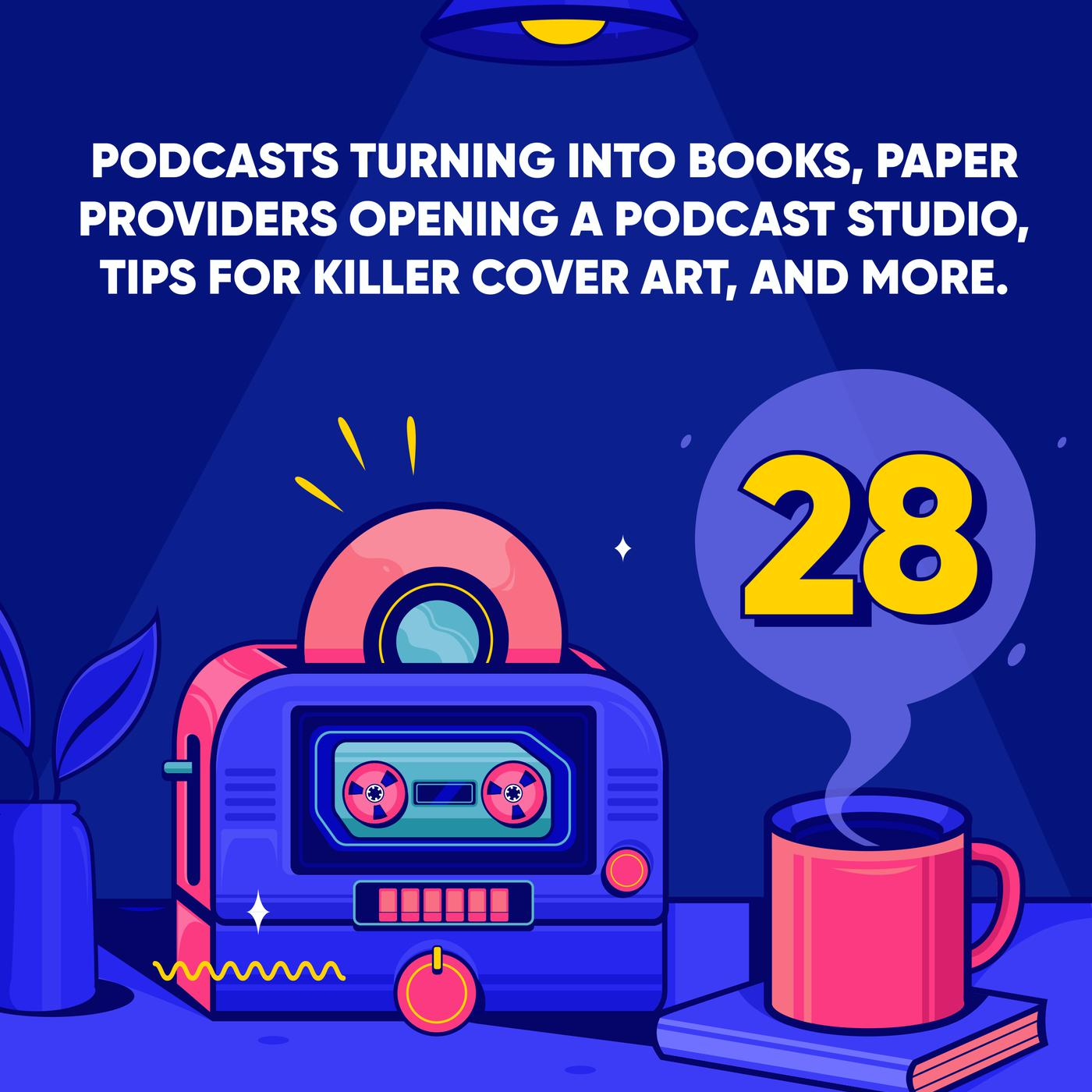 Podcasts Turning into Books, Paper Providers Opening a Podcast Studio, tips for Killer Cover Art, and More.