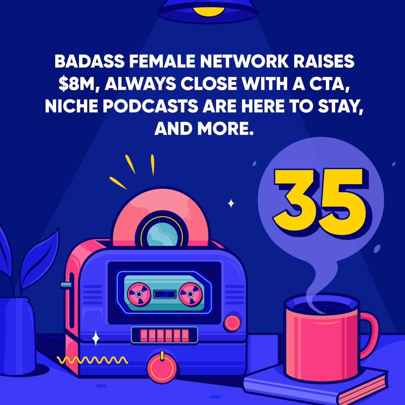 Badass Female Network raises $8m, Always Close with a CTA, Niche Podcasts are Here to Stay, and More.