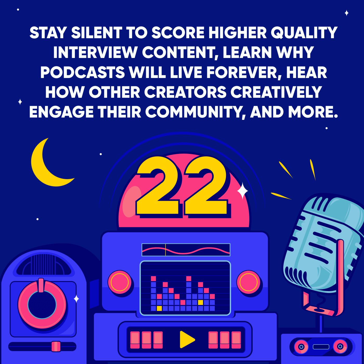 Stay Silent to Score Higher Quality Interview Content, Learn why Podcasts will live Forever, Hear how other Creators Creatively Engage their Community, and More.