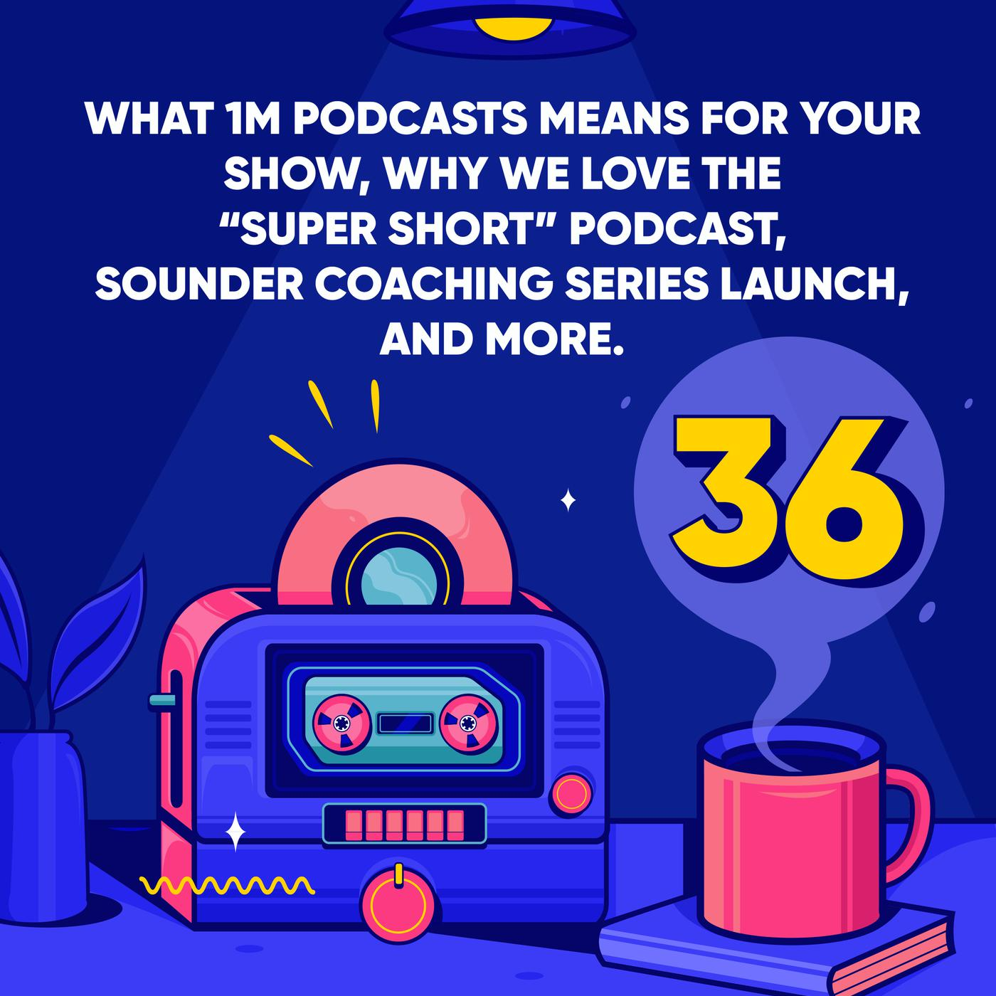 """1M Podcasts Means for your Show, why we love the """"Super Short"""" Podcast, Sounder Coaching Series Launch, and More."""