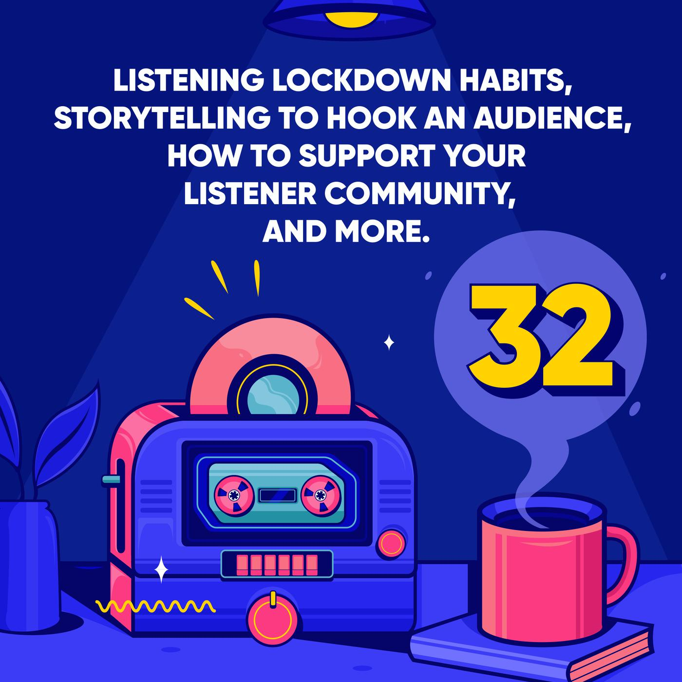 Listening Lockdown Habits, Storytelling to hook an Audience, how to Support your Listener Community, and More.