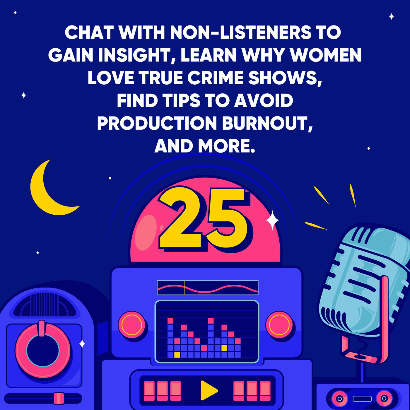 Chat with Non-listeners to Gain Insight, Learn why Women Love True Crime Shows, Find Tips to Avoid Production Burnout, and More.