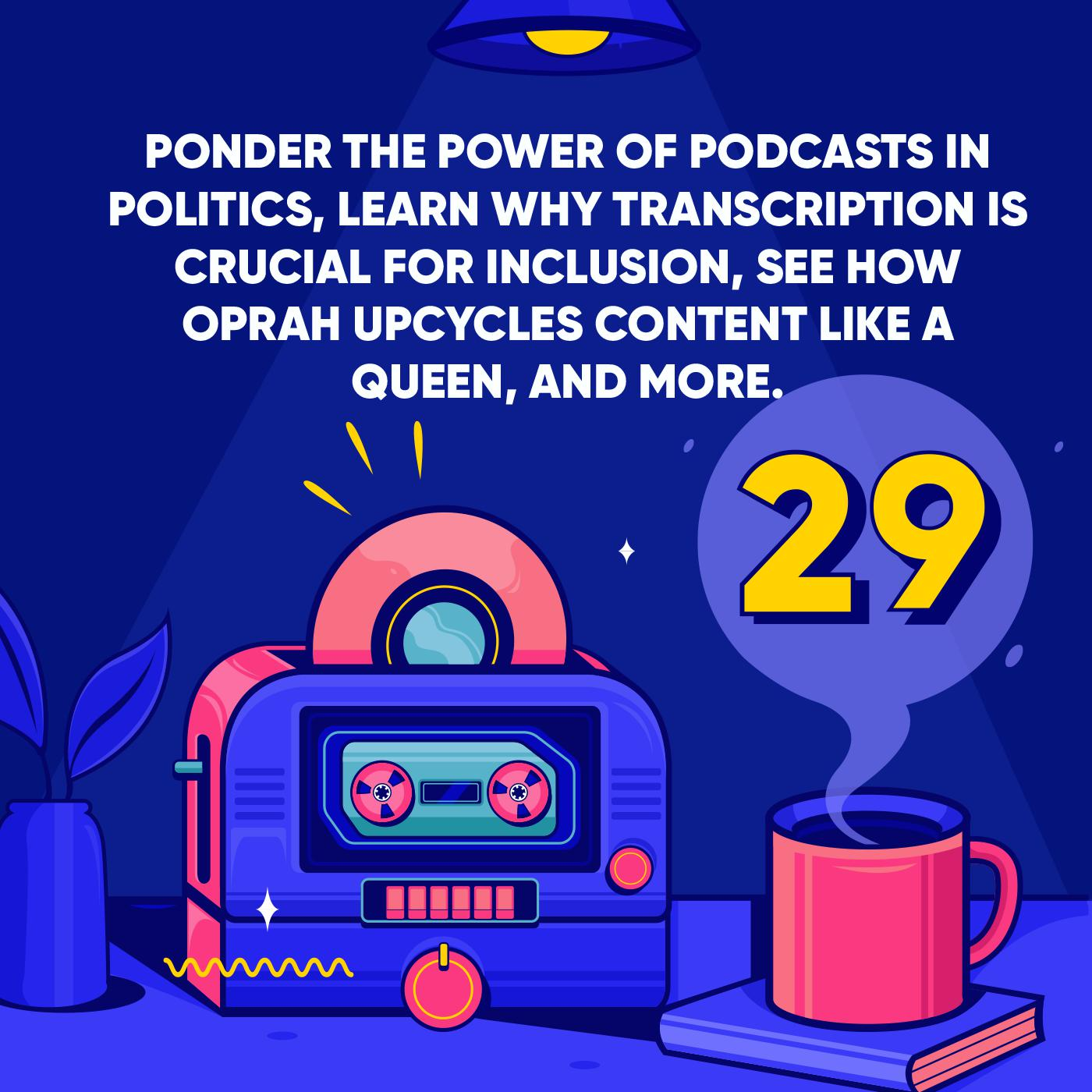 Ponder the Power of Podcasts in Politics, Learn why Transcription is Crucial for Inclusion, See how Oprah Upcycles Content like a Queen, and More.