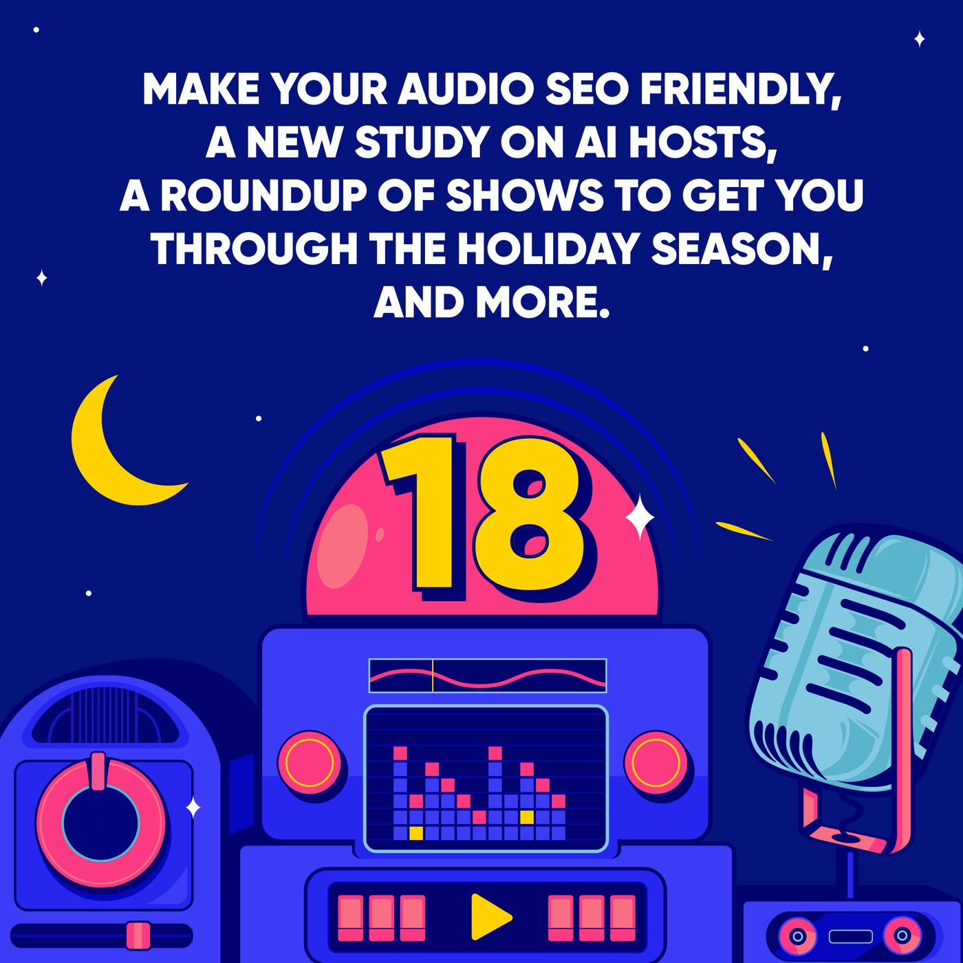 Make your Audio SEO Friendly, a New Study on AI Hosts, a Roundup of Shows to get you Through the Holiday Season, and More.
