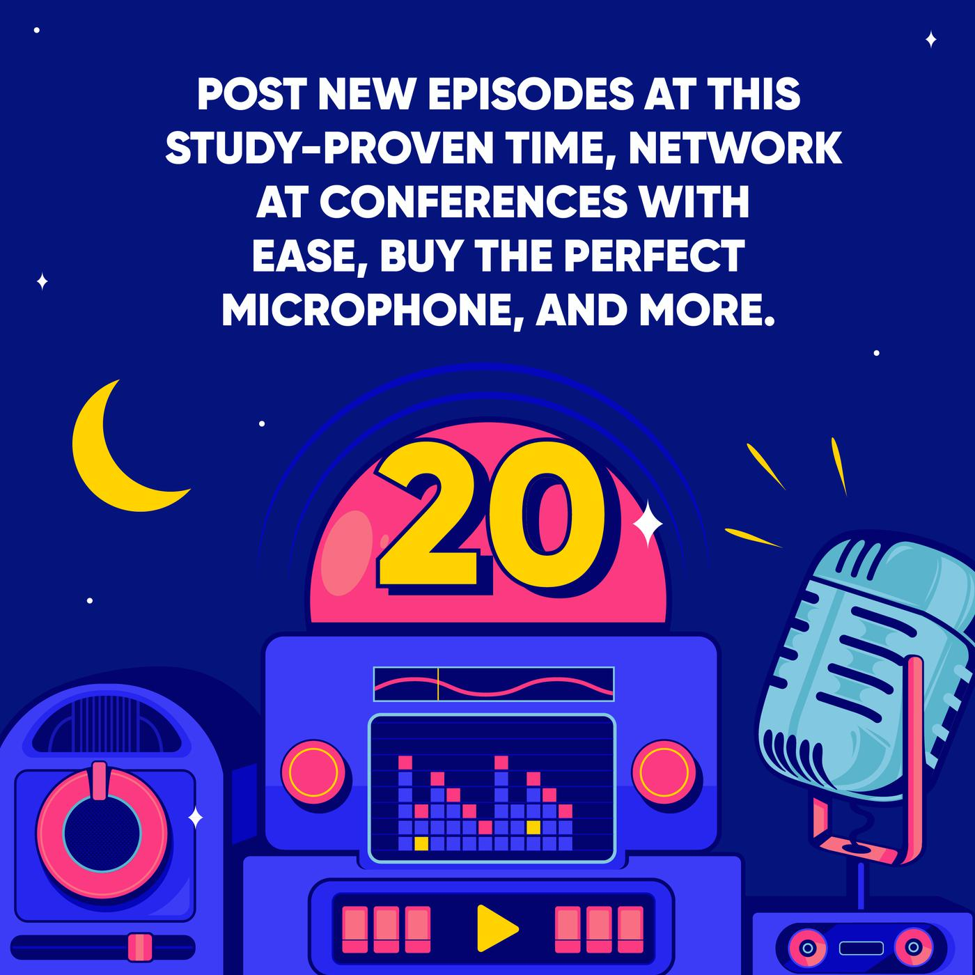Post new Episodes at this Study-proven Time, Network at Conferences with Ease, Buy the Perfect Microphone, and More.