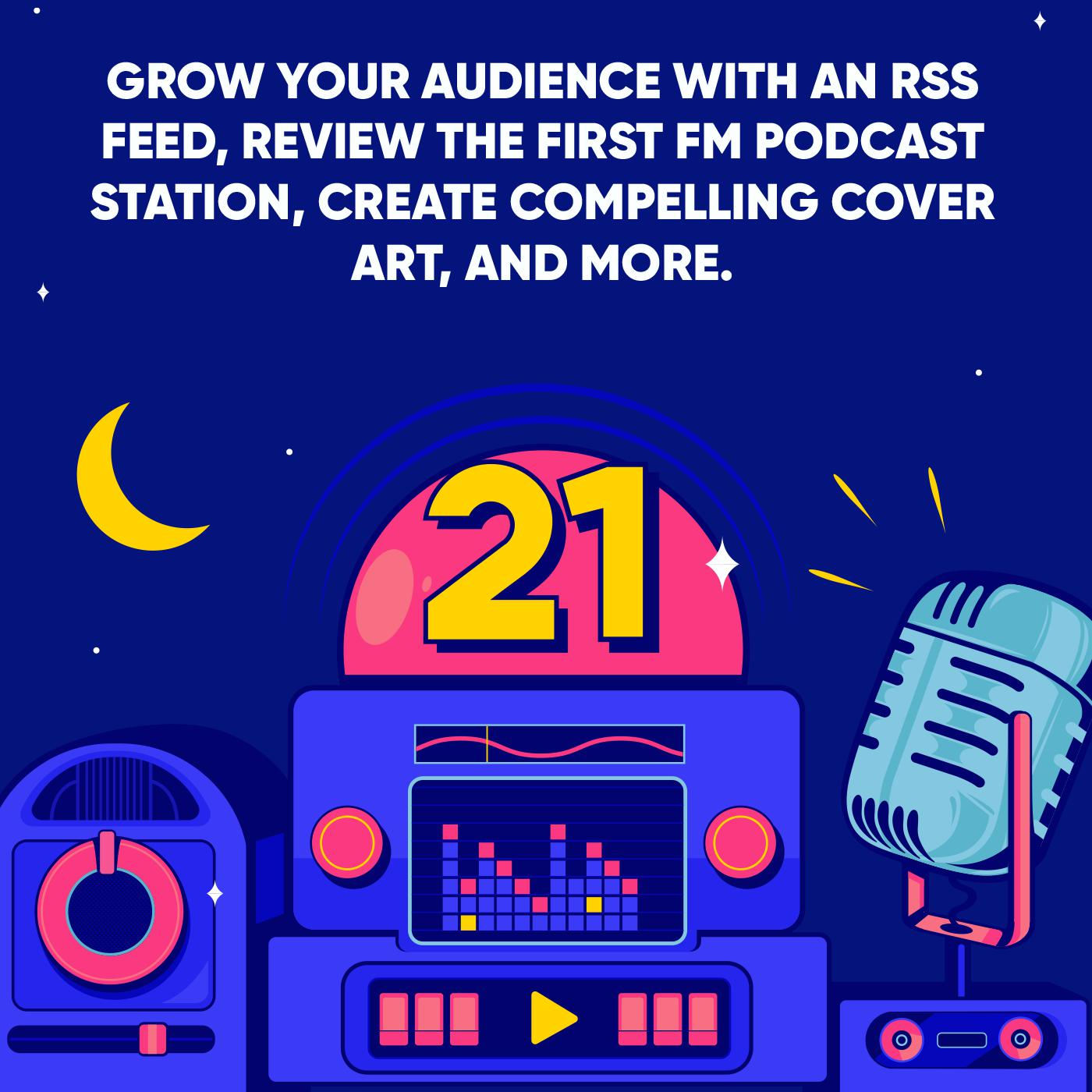 Grow your Audience with an RSS Feed, Review the First FM Podcast Station, Create Compelling Cover Art, and More.