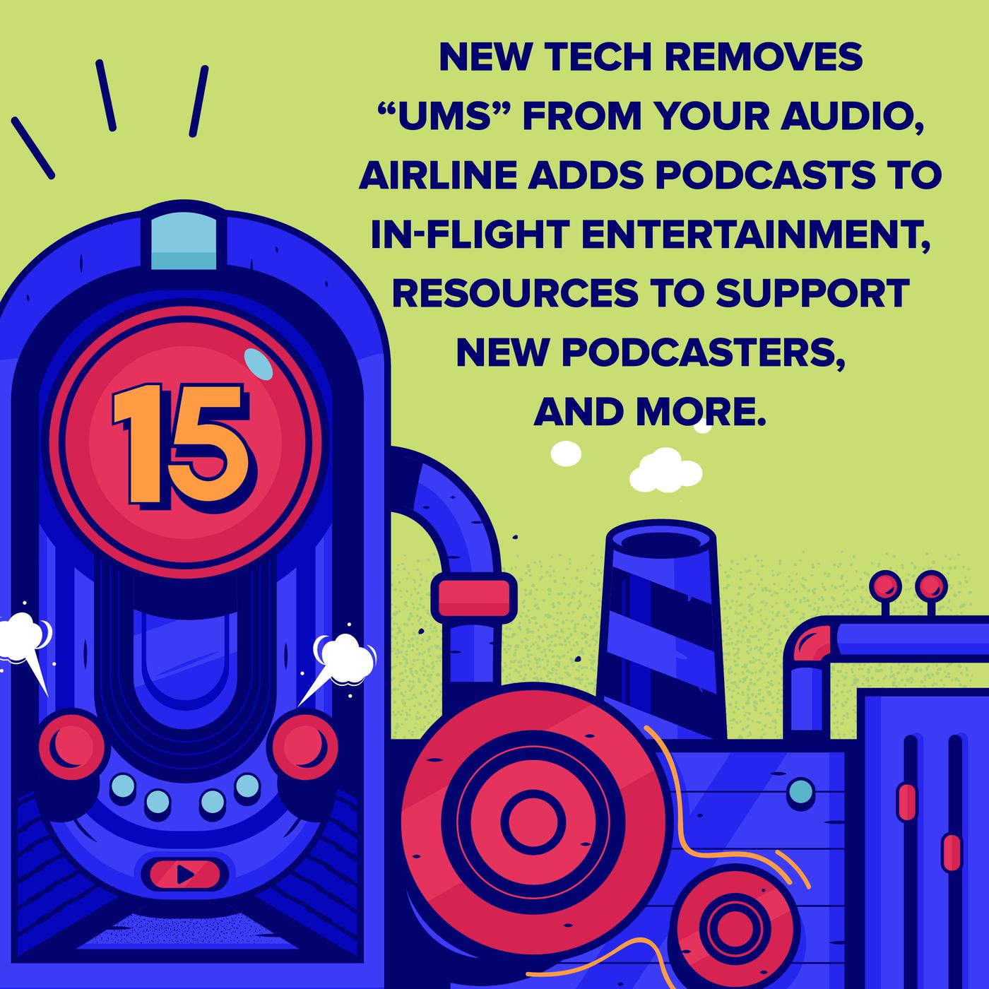 """New Tech Removes """"Ums"""" From Your Audio, Airline Adds Podcasts To In-Flight Entertainment, Resources to Support New Podcasters, and More."""
