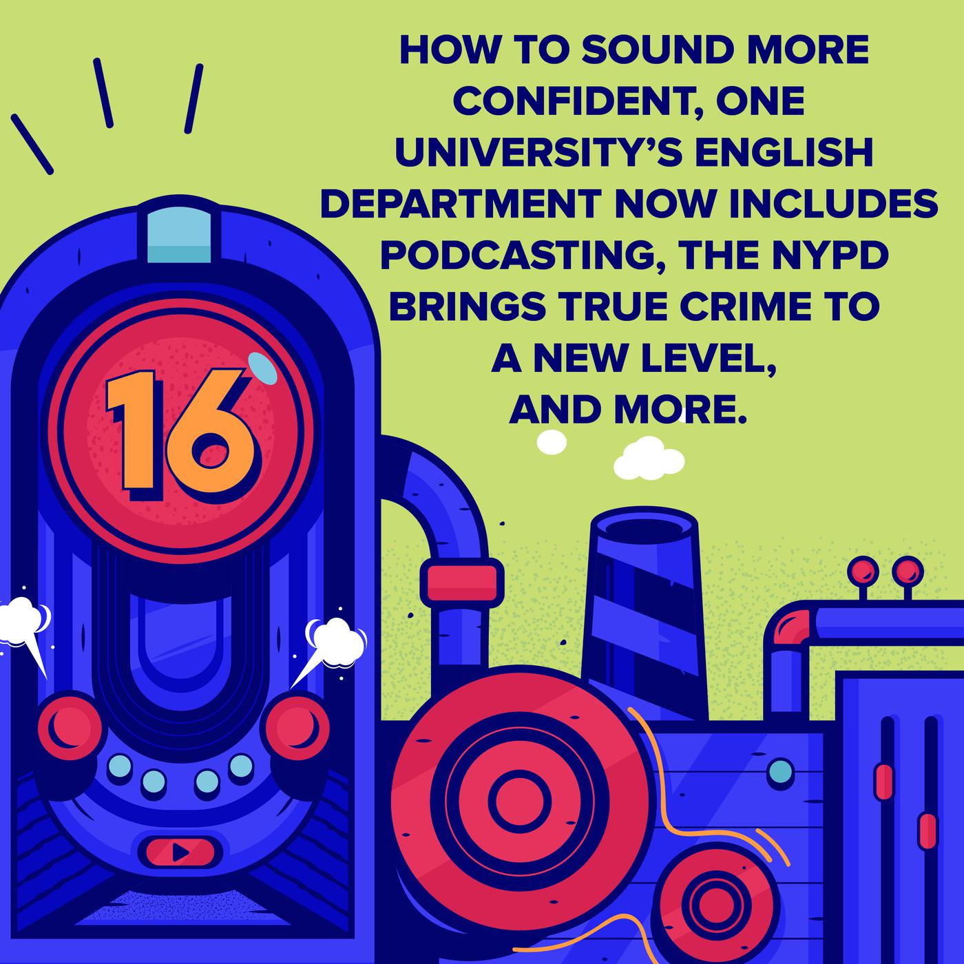 How to Sound More Confident, One University's English Department Now Includes Podcasting, the NYPD Brings True Crime to a New Level, and More.