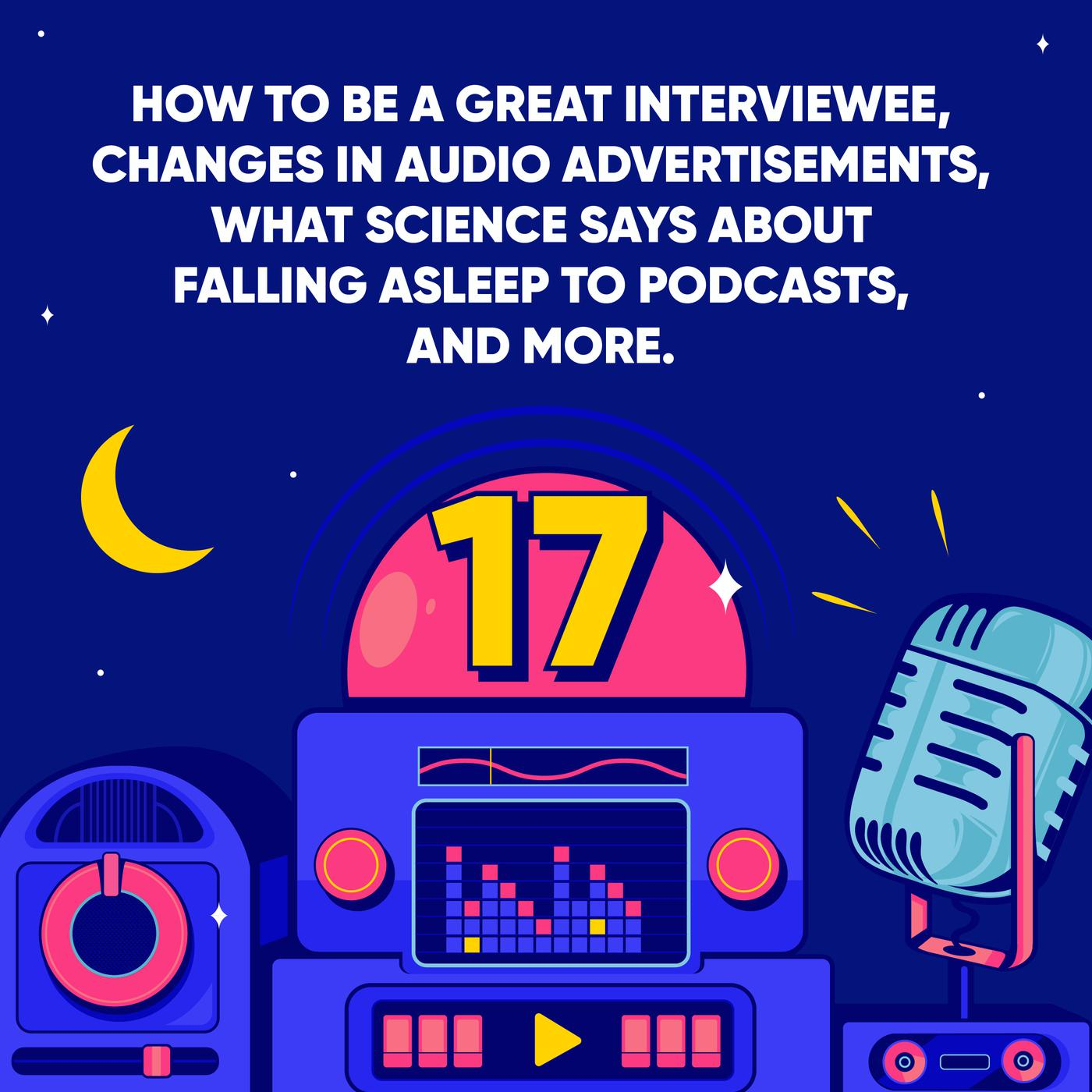 How to be a Great Interviewee, Changes in Audio Advertisements, What Science says About Falling Asleep to Podcasts, and More.