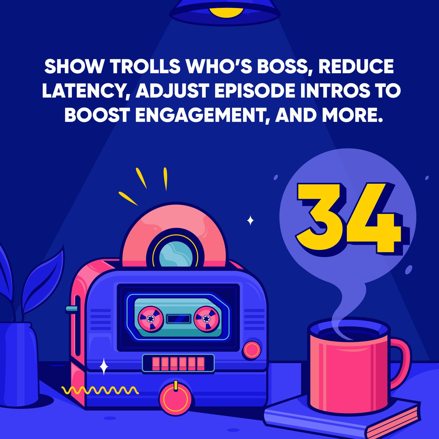 Show Trolls who's Boss, Reduce Latency, Adjust Episode Intros to Boost Engagement, and More.