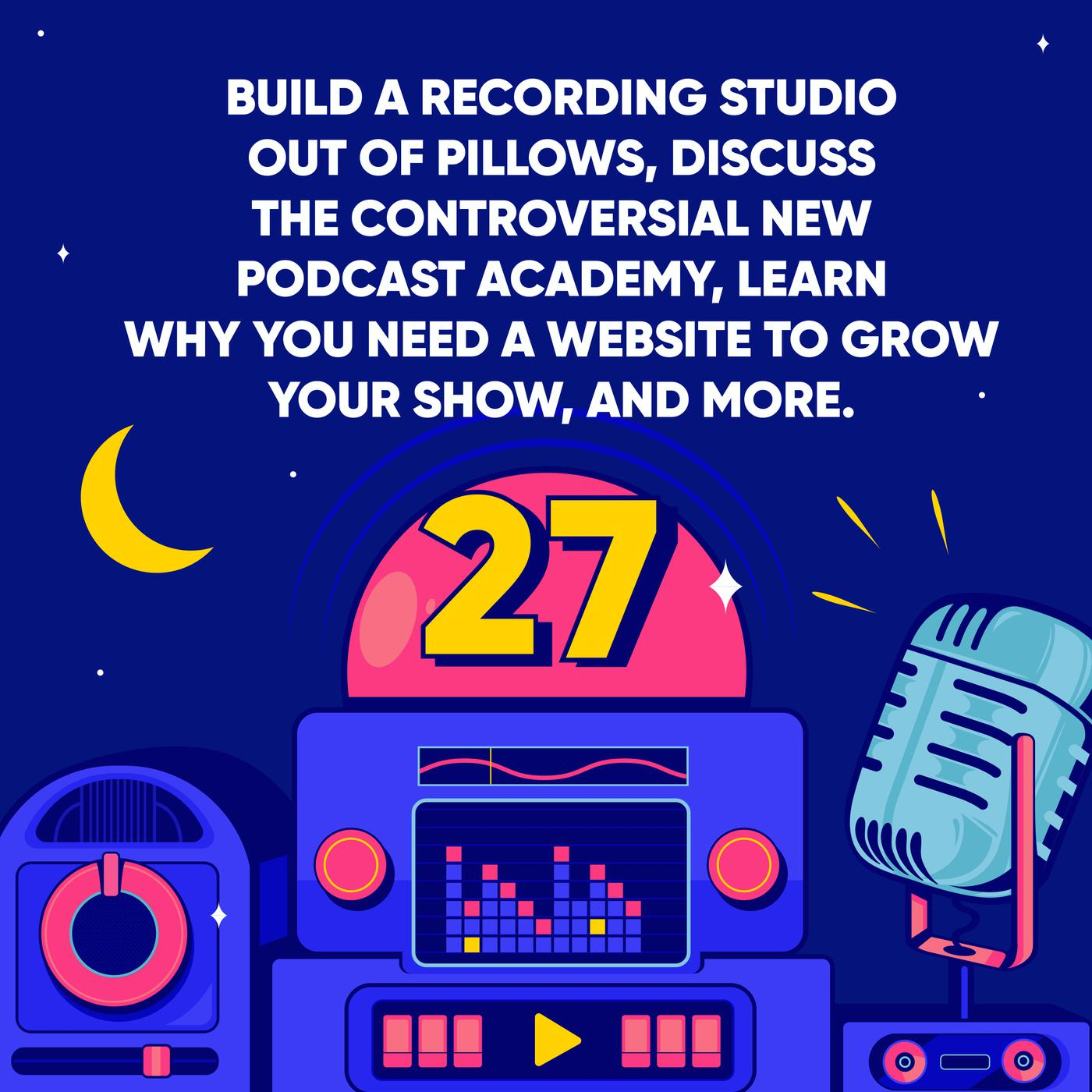 Build a Recording Studio out of Pillows, Discuss the Controversial new Podcast Academy, Learn why you need a Website to Grow your Show, and More.
